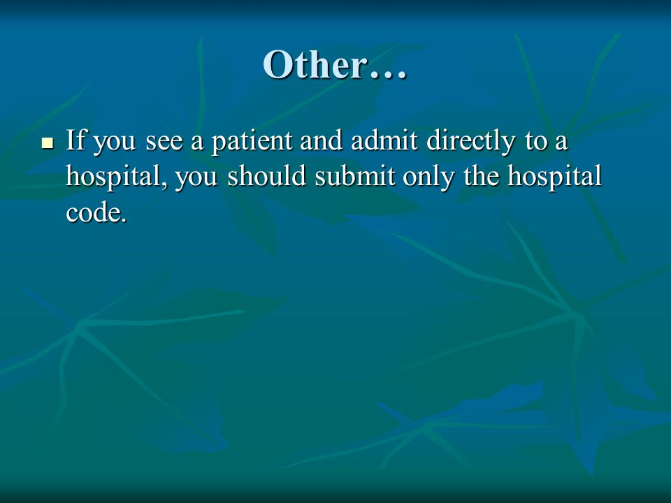 Other… If you see a patient and admit directly to a hospital, you should submit only the hospital code. If you see a patient and admit directly to a h