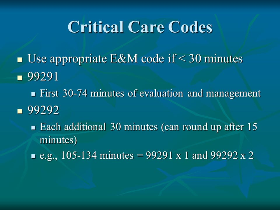 Critical Care Codes Use appropriate E&M code if < 30 minutes Use appropriate E&M code if < 30 minutes 99291 99291 First 30-74 minutes of evaluation an