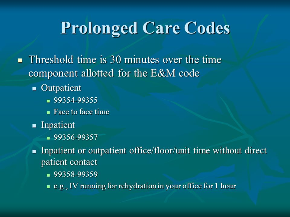Prolonged Care Codes Threshold time is 30 minutes over the time component allotted for the E&M code Threshold time is 30 minutes over the time compone