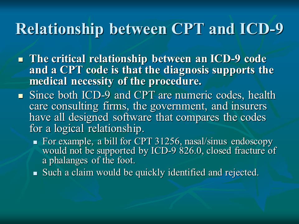 Relationship between CPT and ICD-9 The critical relationship between an ICD-9 code and a CPT code is that the diagnosis supports the medical necessity