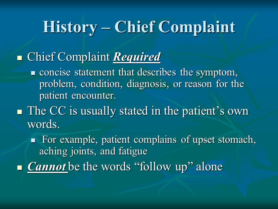 History – Chief Complaint Chief Complaint Required Chief Complaint Required concise statement that describes the symptom, problem, condition, diagnosi