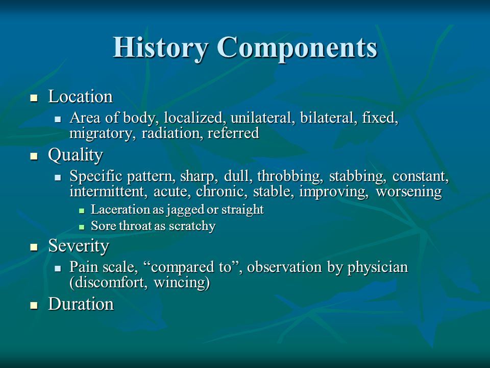 History Components Location Location Area of body, localized, unilateral, bilateral, fixed, migratory, radiation, referred Area of body, localized, un