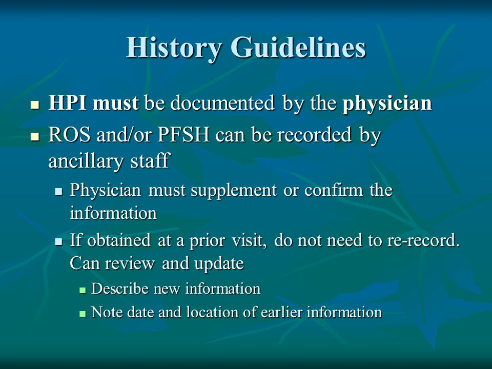 History Guidelines HPI must be documented by the physician HPI must be documented by the physician ROS and/or PFSH can be recorded by ancillary staff