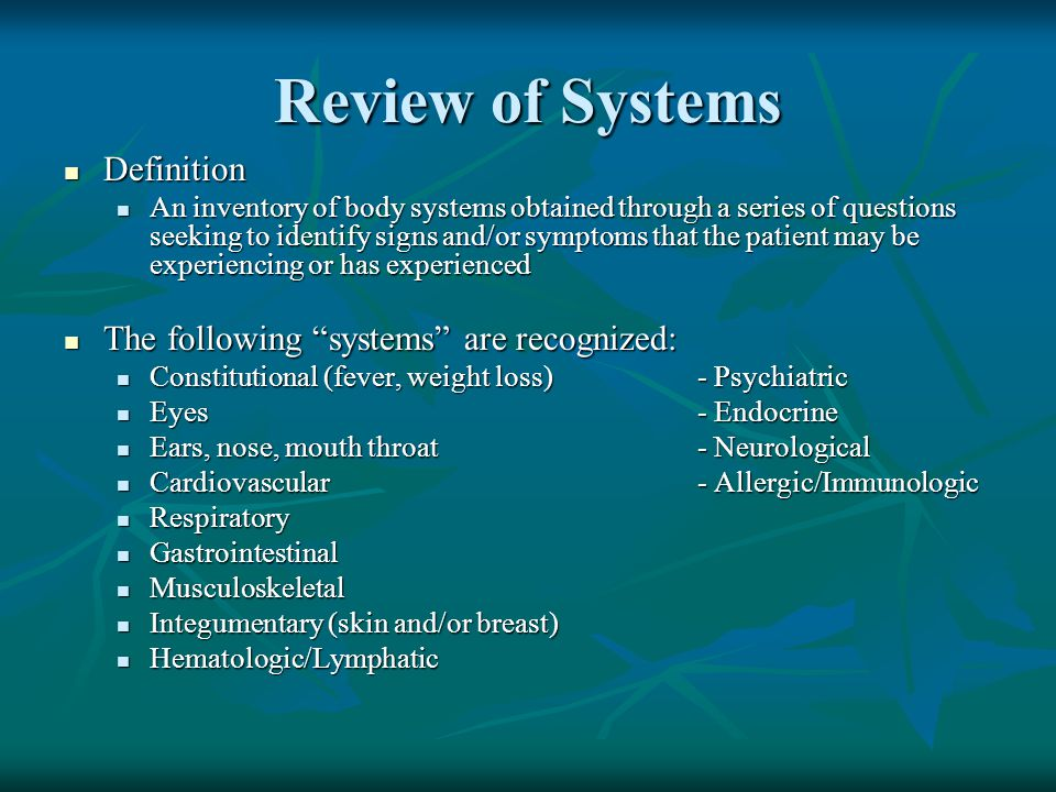 Definition Definition An inventory of body systems obtained through a series of questions seeking to identify signs and/or symptoms that the patient m