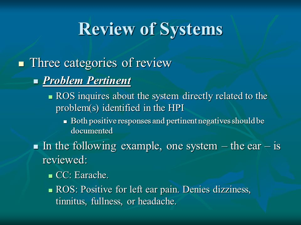 Review of Systems Three categories of review Three categories of review Problem Pertinent Problem Pertinent ROS inquires about the system directly rel