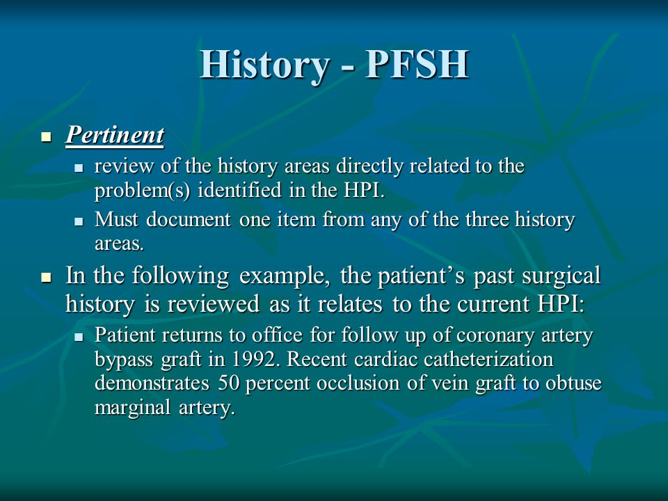 History - PFSH Pertinent Pertinent review of the history areas directly related to the problem(s) identified in the HPI. review of the history areas d
