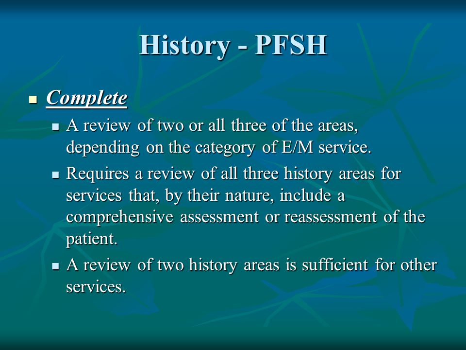 History - PFSH Complete Complete A review of two or all three of the areas, depending on the category of E/M service. A review of two or all three of