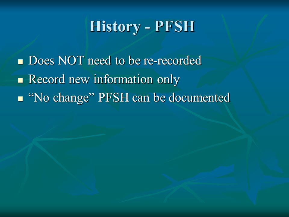 """History - PFSH Does NOT need to be re-recorded Does NOT need to be re-recorded Record new information only Record new information only """"No change"""" PFS"""