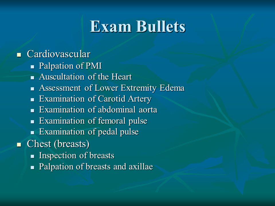 Exam Bullets Cardiovascular Cardiovascular Palpation of PMI Palpation of PMI Auscultation of the Heart Auscultation of the Heart Assessment of Lower E
