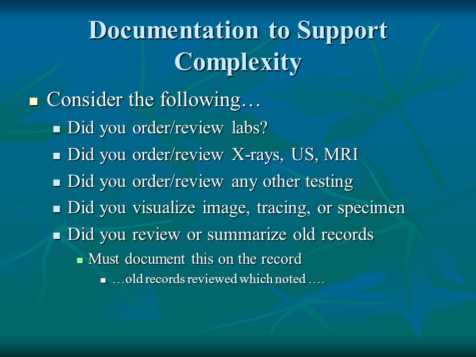 Documentation to Support Complexity Consider the following… Consider the following… Did you order/review labs? Did you order/review labs? Did you orde