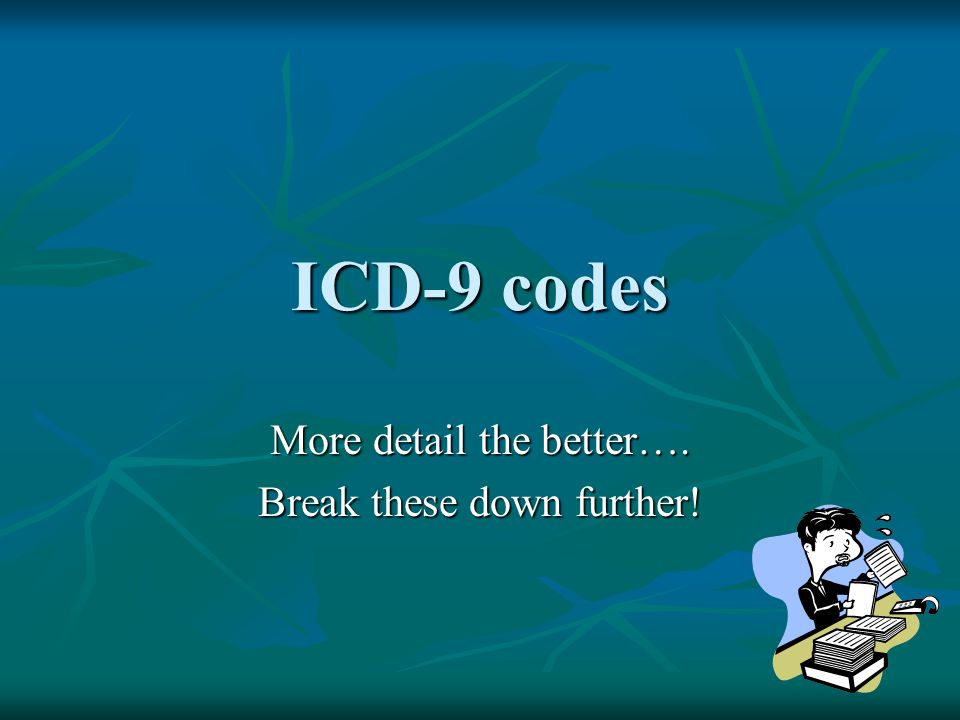 ICD-9 codes More detail the better…. Break these down further!