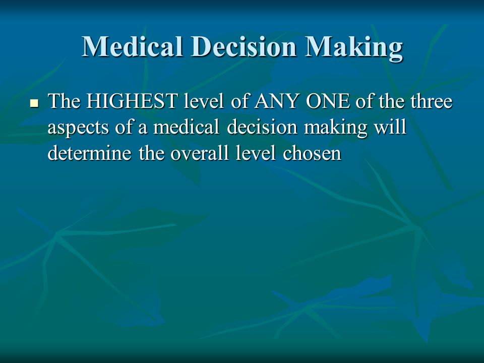Medical Decision Making The HIGHEST level of ANY ONE of the three aspects of a medical decision making will determine the overall level chosen The HIG