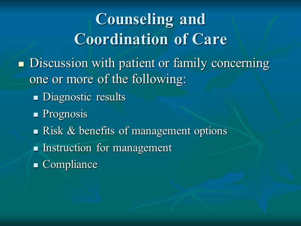 Counseling and Coordination of Care Discussion with patient or family concerning one or more of the following: Discussion with patient or family conce