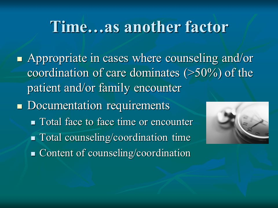 Time…as another factor Appropriate in cases where counseling and/or coordination of care dominates (>50%) of the patient and/or family encounter Appro