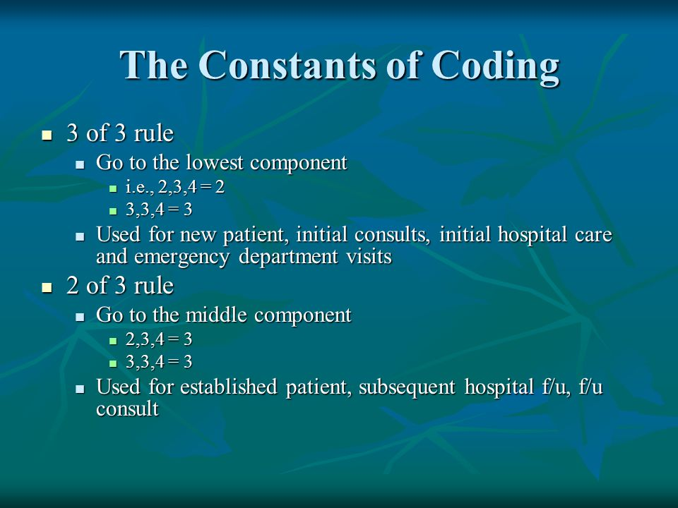 The Constants of Coding 3 of 3 rule 3 of 3 rule Go to the lowest component Go to the lowest component i.e., 2,3,4 = 2 i.e., 2,3,4 = 2 3,3,4 = 3 3,3,4