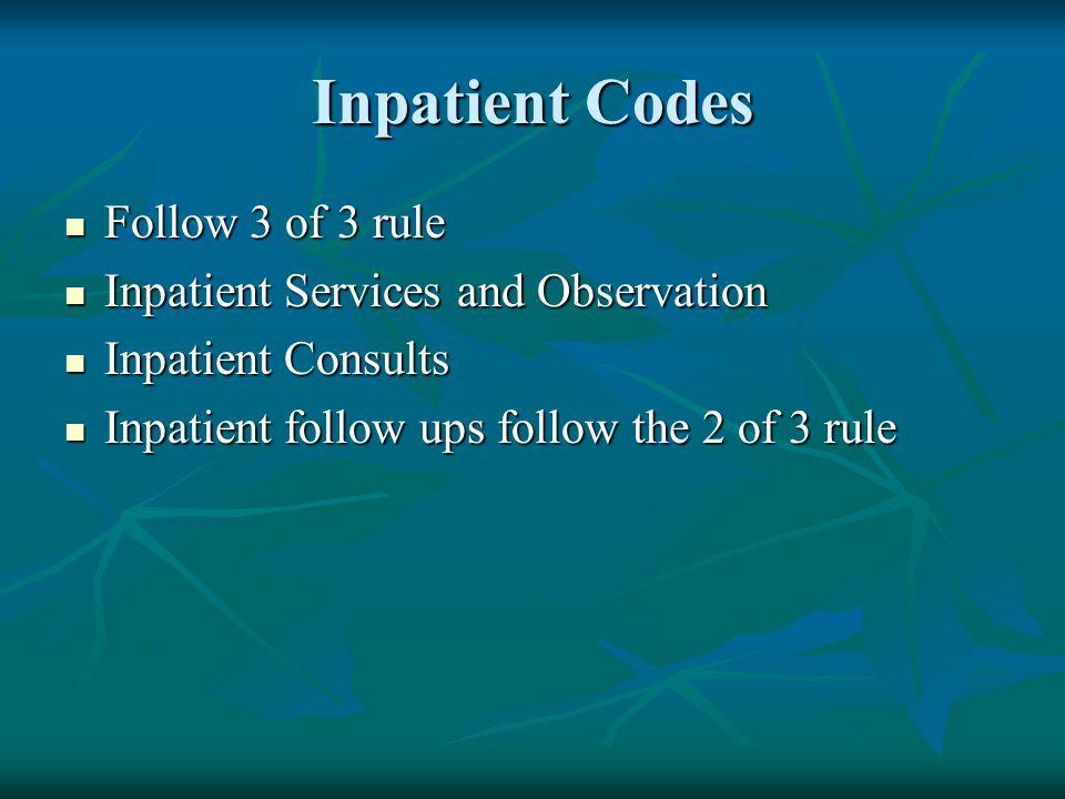 Inpatient Codes Follow 3 of 3 rule Follow 3 of 3 rule Inpatient Services and Observation Inpatient Services and Observation Inpatient Consults Inpatie