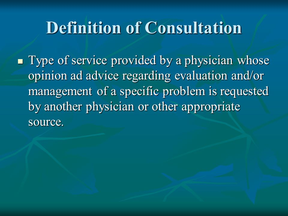 Definition of Consultation Type of service provided by a physician whose opinion ad advice regarding evaluation and/or management of a specific proble