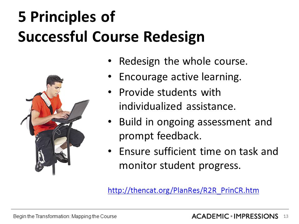 13 Begin the Transformation: Mapping the Course 5 Principles of Successful Course Redesign Redesign the whole course.