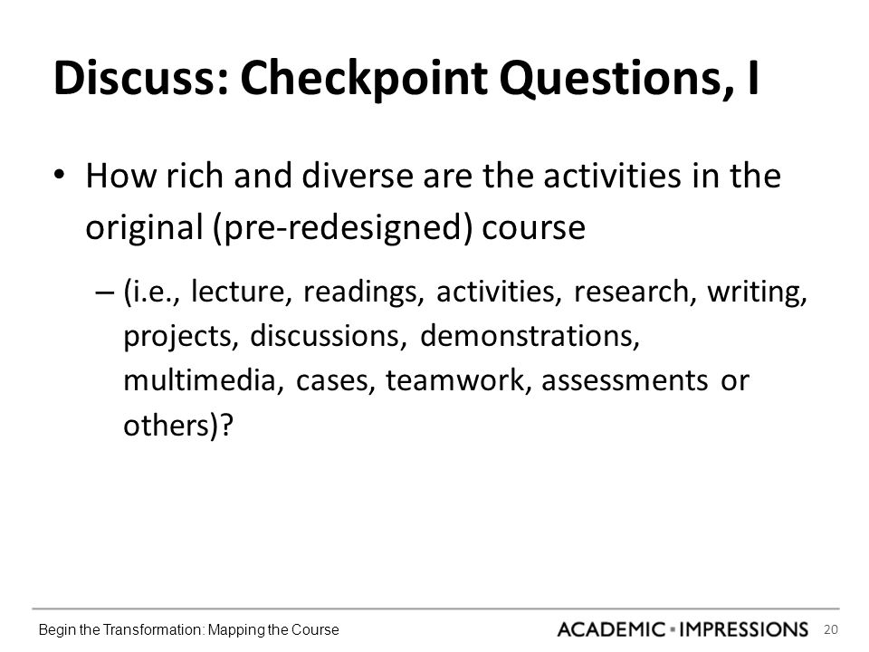 20 Begin the Transformation: Mapping the Course Discuss: Checkpoint Questions, I How rich and diverse are the activities in the original (pre-redesigned) course – (i.e., lecture, readings, activities, research, writing, projects, discussions, demonstrations, multimedia, cases, teamwork, assessments or others)