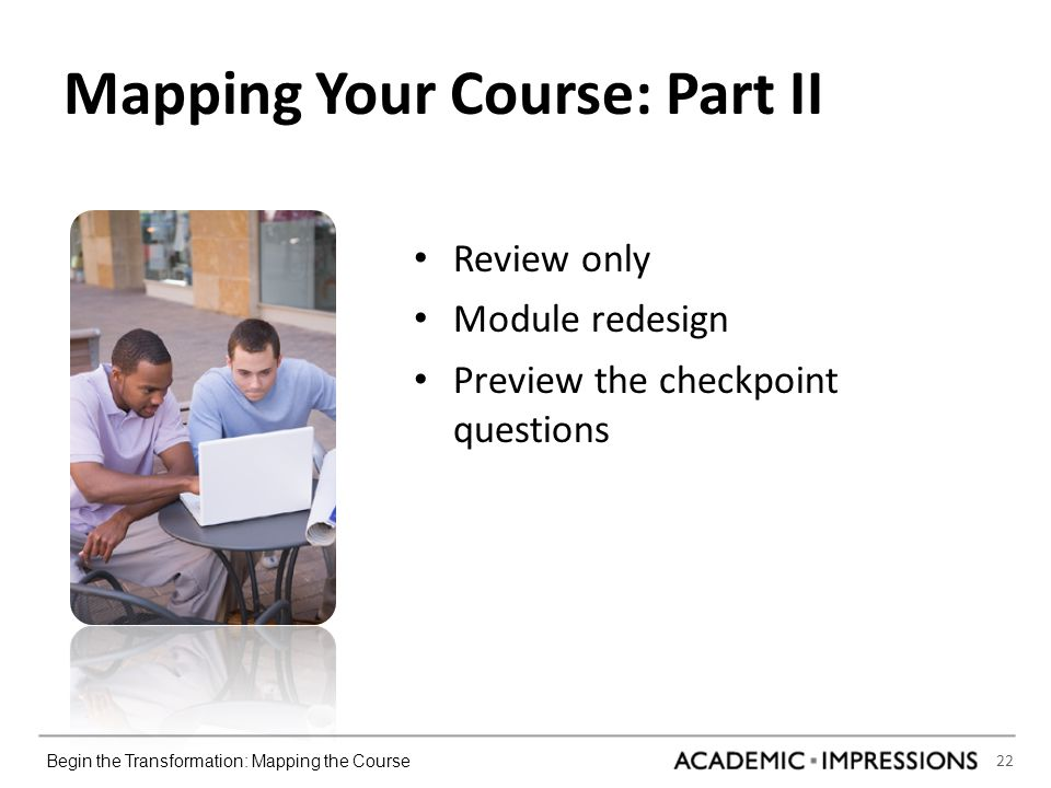 22 Begin the Transformation: Mapping the Course Mapping Your Course: Part II Review only Module redesign Preview the checkpoint questions