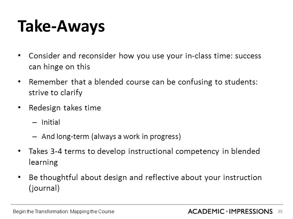 35 Begin the Transformation: Mapping the Course Take-Aways Consider and reconsider how you use your in-class time: success can hinge on this Remember that a blended course can be confusing to students: strive to clarify Redesign takes time – Initial – And long-term (always a work in progress) Takes 3-4 terms to develop instructional competency in blended learning Be thoughtful about design and reflective about your instruction (journal)