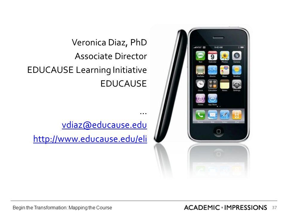 37 Begin the Transformation: Mapping the Course Veronica Diaz, PhD Associate Director EDUCAUSE Learning Initiative EDUCAUSE … vdiaz@educause.edu http://www.educause.edu/eli