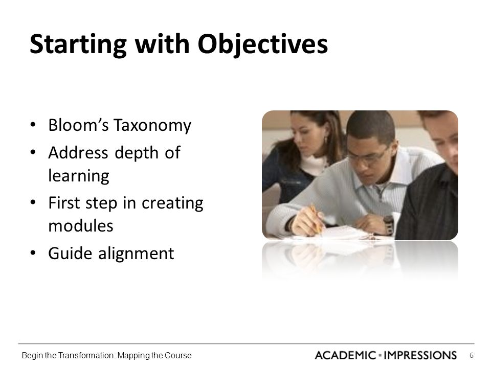 6 Begin the Transformation: Mapping the Course Starting with Objectives Bloom's Taxonomy Address depth of learning First step in creating modules Guide alignment