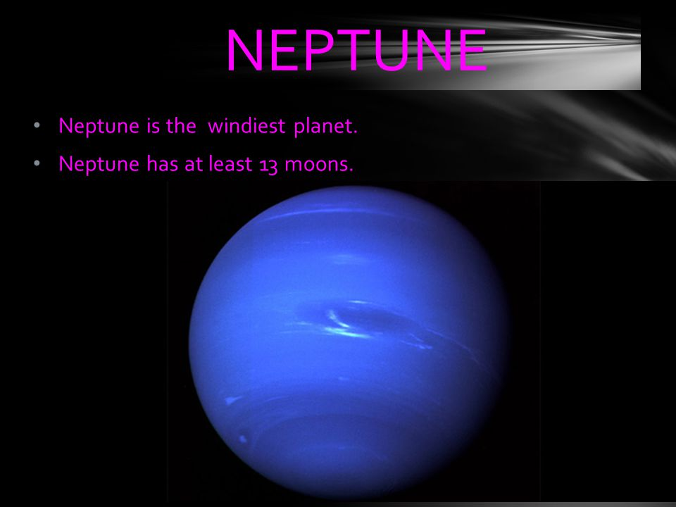Neptune is the windiest planet. Neptune has at least 13 moons. NEPTUNE