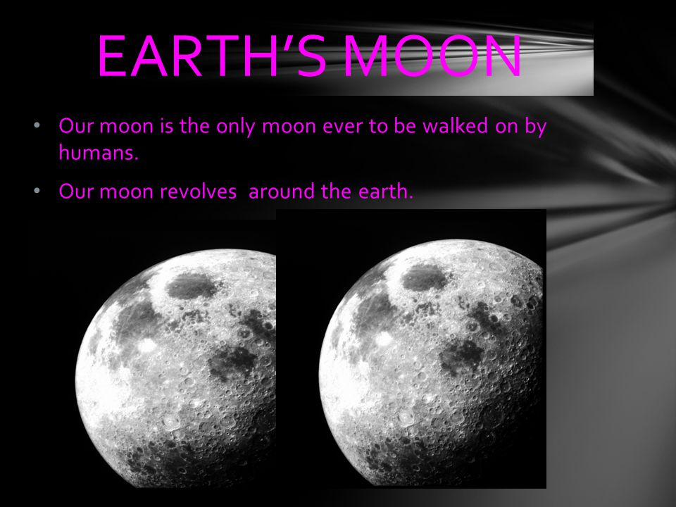 Our moon is the only moon ever to be walked on by humans. Our moon revolves around the earth. EARTH'S MOON