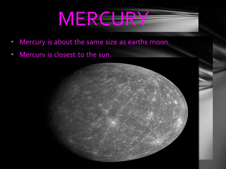Mercury is about the same size as earths moon. Mercury is closest to the sun. MERCURY