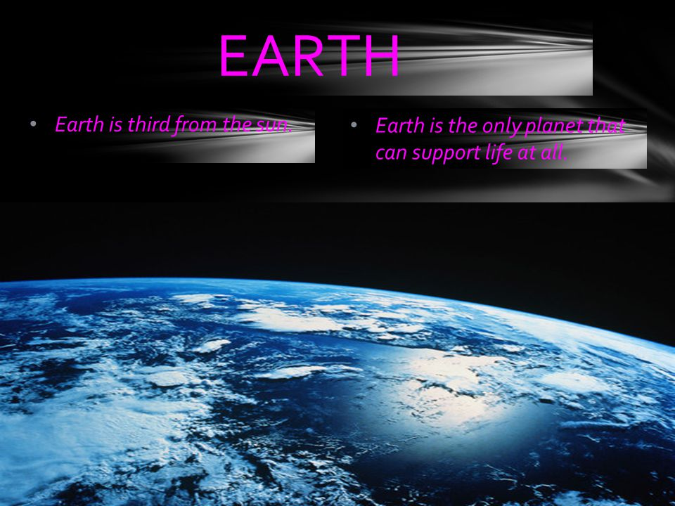 Earth is third from the sun. Earth is the only planet that can support life at all. EARTH
