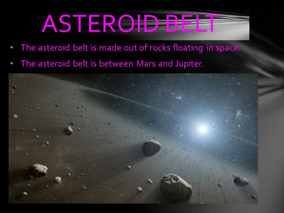 The asteroid belt is made out of rocks floating in space. The asteroid belt is between Mars and Jupiter. ASTEROID BELT