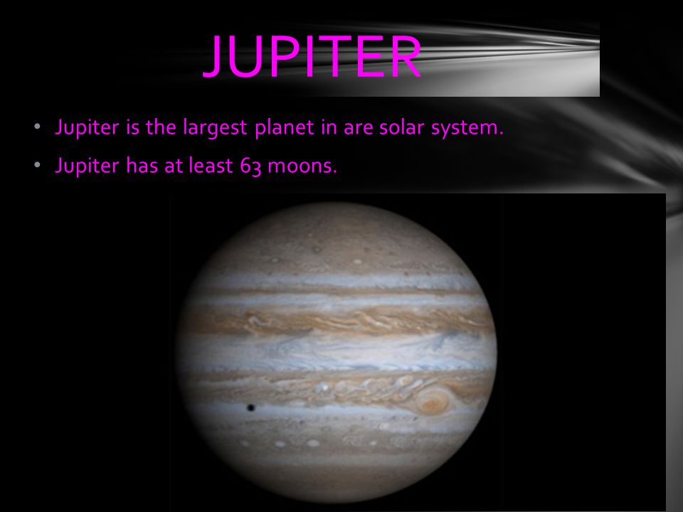 Jupiter is the largest planet in are solar system. Jupiter has at least 63 moons. JUPITER