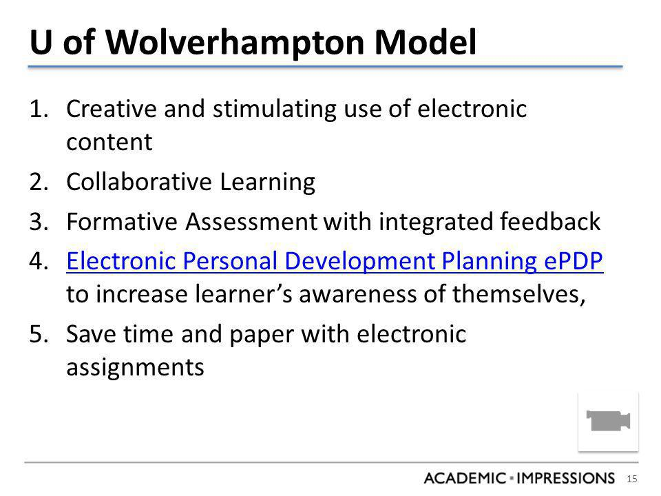 15 U of Wolverhampton Model 1.Creative and stimulating use of electronic content 2.Collaborative Learning 3.Formative Assessment with integrated feedback 4.Electronic Personal Development Planning ePDP to increase learner's awareness of themselves,Electronic Personal Development Planning ePDP 5.Save time and paper with electronic assignments