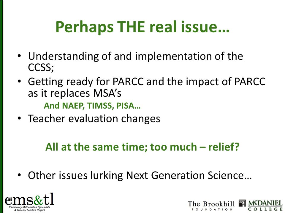 Perhaps THE real issue… Understanding of and implementation of the CCSS; Getting ready for PARCC and the impact of PARCC as it replaces MSA's And NAEP, TIMSS, PISA… Teacher evaluation changes All at the same time; too much – relief.