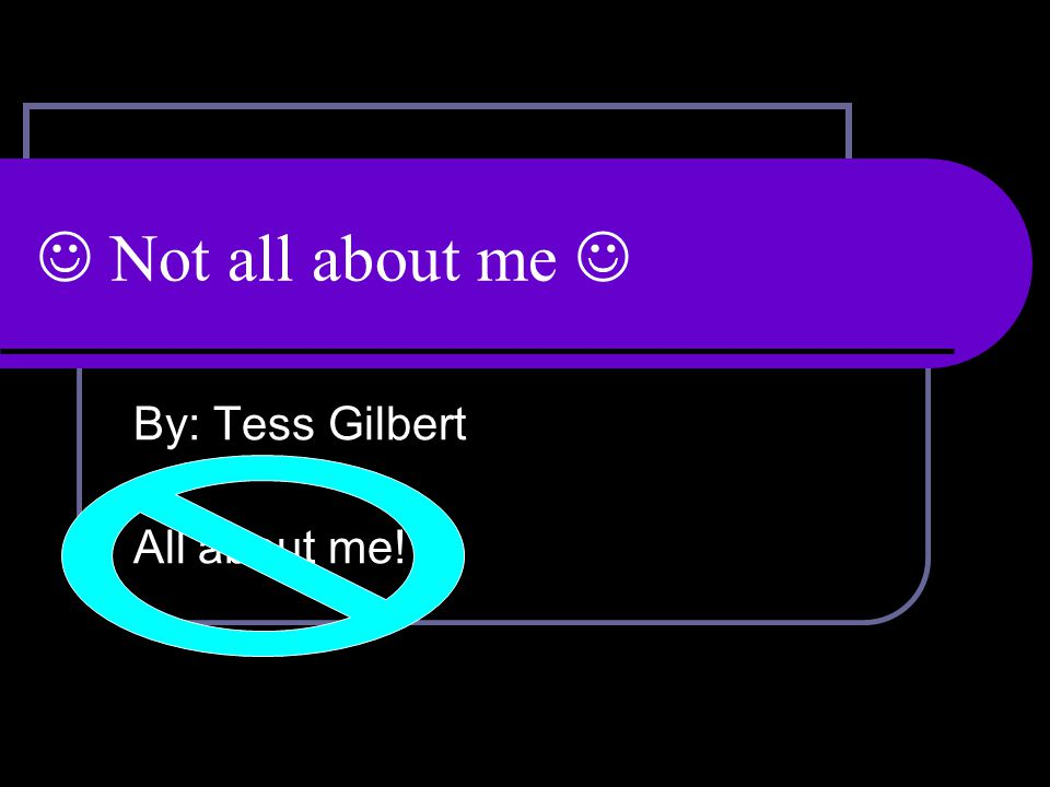 Not all about me By: Tess Gilbert All about me!