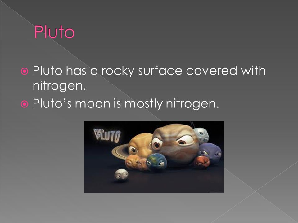  Pluto has a rocky surface covered with nitrogen.  Pluto's moon is mostly nitrogen.