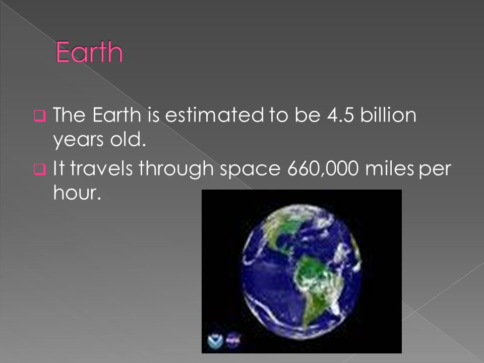  The Earth is estimated to be 4.5 billion years old.