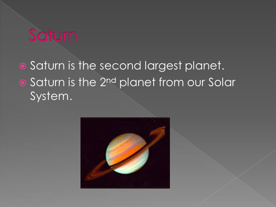  Saturn is the second largest planet.  Saturn is the 2 nd planet from our Solar System.