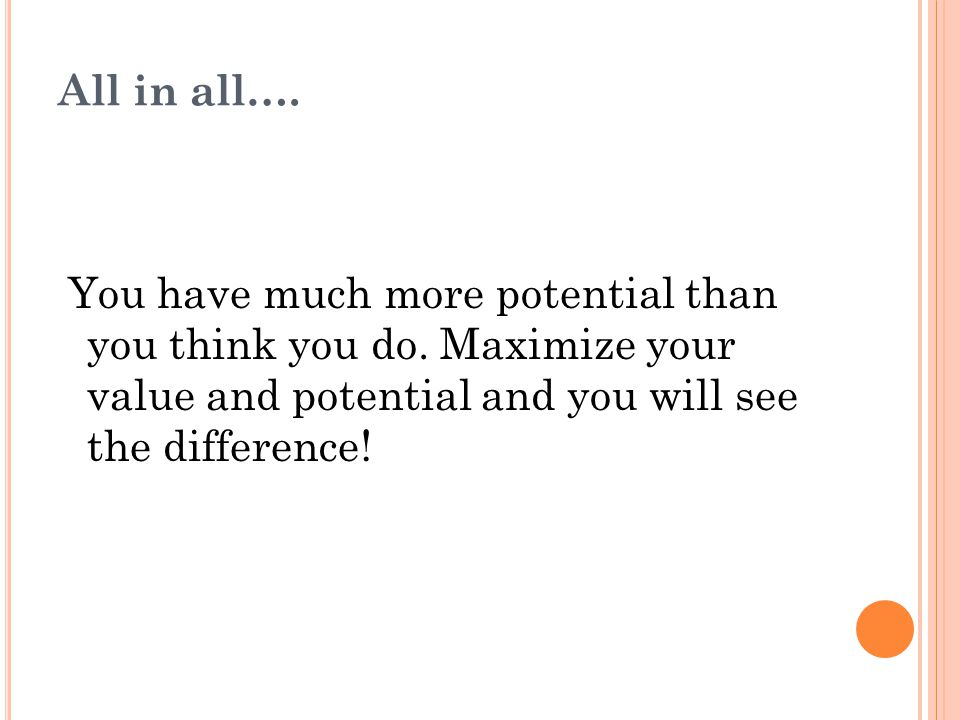 All in all…. You have much more potential than you think you do.