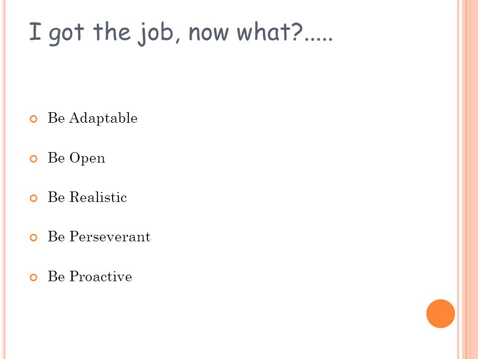 I got the job, now what?..... Be Adaptable Be Open Be Realistic Be Perseverant Be Proactive