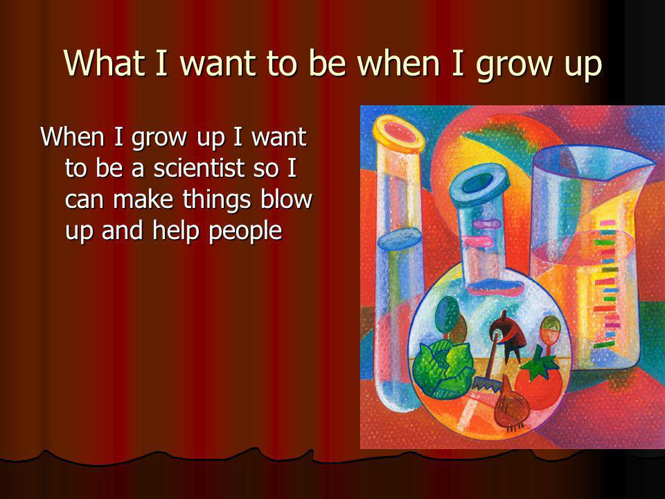 What I want to be when I grow up When I grow up I want to be a scientist so I can make things blow up and help people