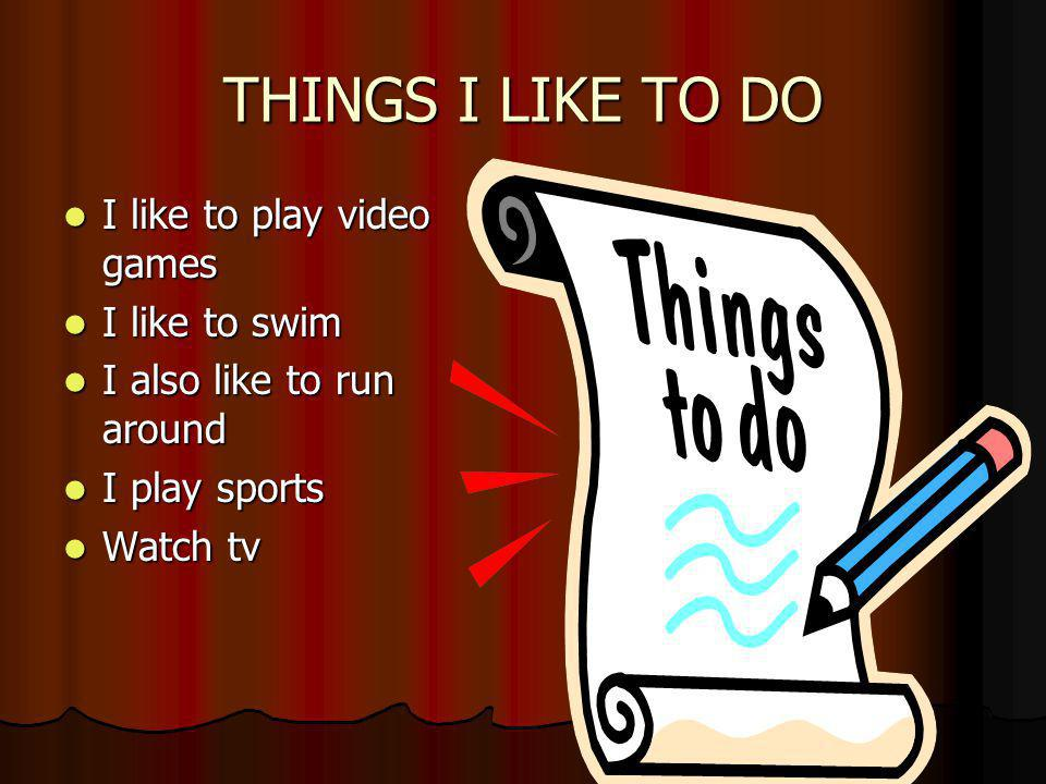 THINGS I LIKE TO DO I like to play video games I like to play video games I like to swim I like to swim I also like to run around I also like to run around I play sports I play sports Watch tv Watch tv