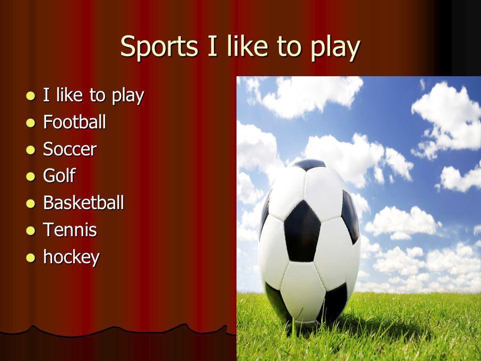 Sports I like to play I like to play I like to play Football Football Soccer Soccer Golf Golf Basketball Basketball Tennis Tennis hockey hockey