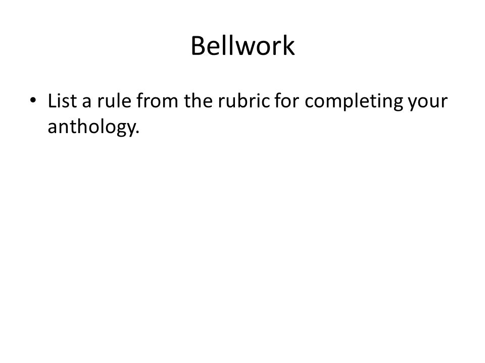 Bellwork List a rule from the rubric for completing your anthology.