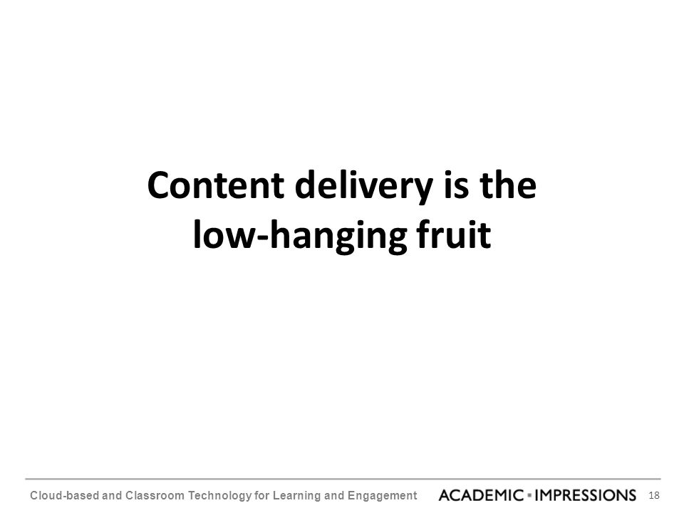 18 Cloud-based and Classroom Technology for Learning and Engagement Content delivery is the low-hanging fruit