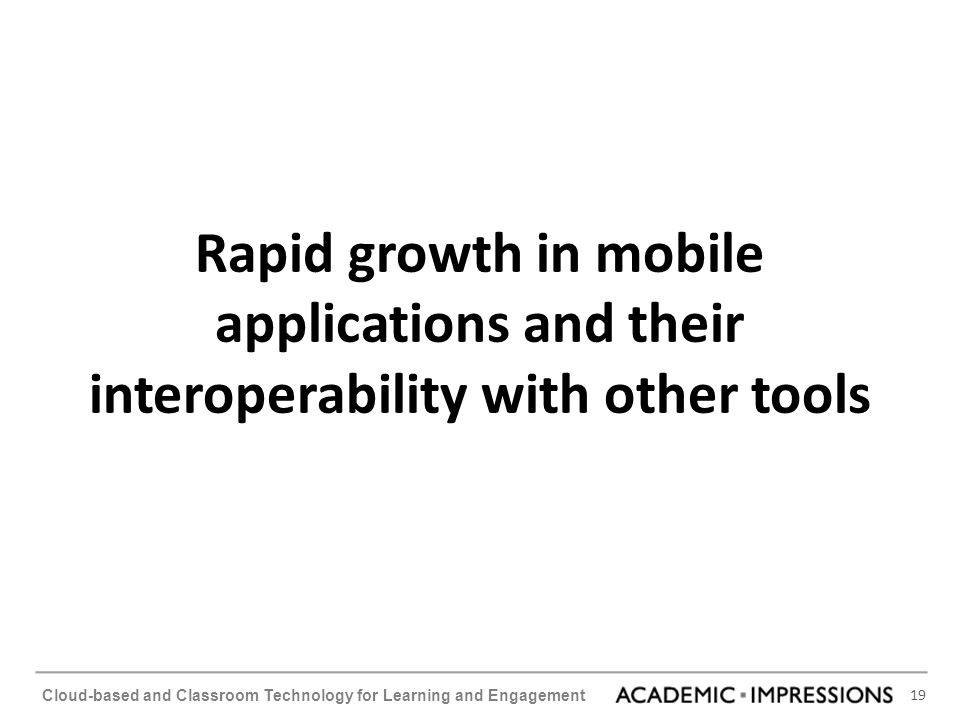 19 Cloud-based and Classroom Technology for Learning and Engagement Rapid growth in mobile applications and their interoperability with other tools