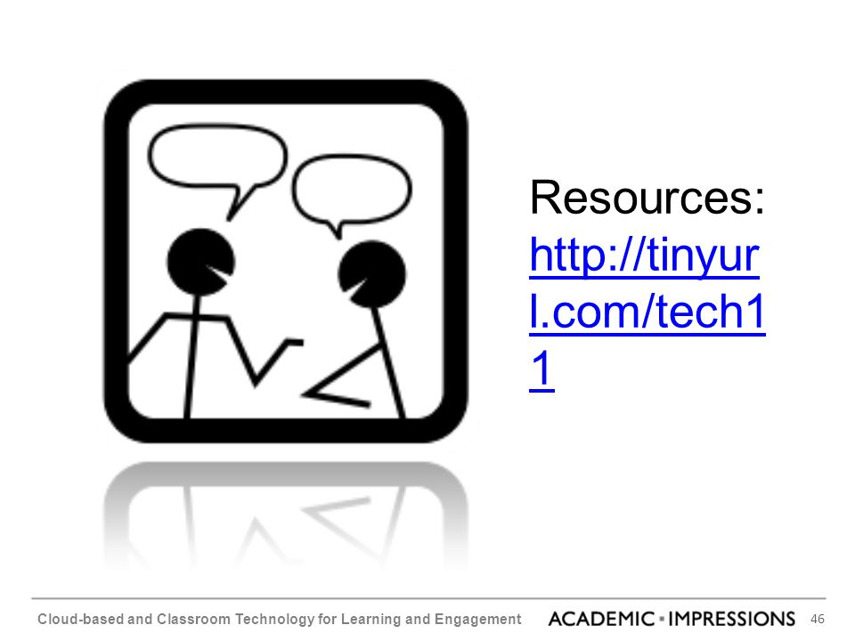 46 Cloud-based and Classroom Technology for Learning and Engagement Resources: http://tinyur l.com/tech1 1 http://tinyur l.com/tech1 1
