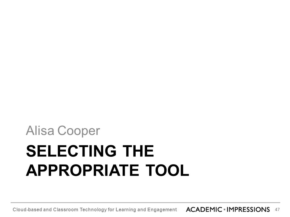 47 Cloud-based and Classroom Technology for Learning and Engagement SELECTING THE APPROPRIATE TOOL Alisa Cooper