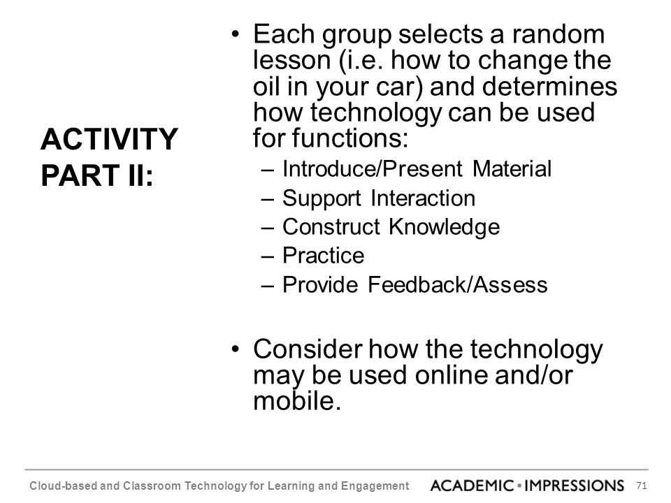 71 Cloud-based and Classroom Technology for Learning and Engagement ACTIVITY PART II: Each group selects a random lesson (i.e. how to change the oil i